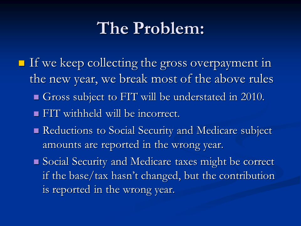 The Problem: If we keep collecting the gross overpayment in the new year, we break most of the above rules If we keep collecting the gross overpayment in the new year, we break most of the above rules Gross subject to FIT will be understated in 2010.