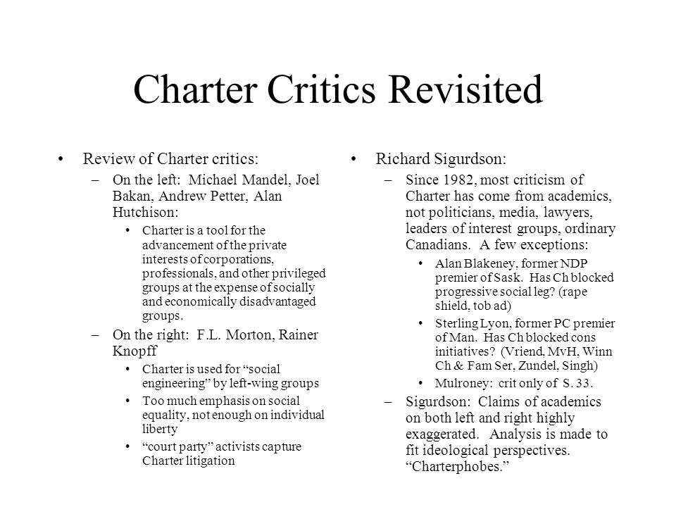 Charter Critics Revisited Review of Charter critics: –On the left: Michael Mandel, Joel Bakan, Andrew Petter, Alan Hutchison: Charter is a tool for the advancement of the private interests of corporations, professionals, and other privileged groups at the expense of socially and economically disadvantaged groups.