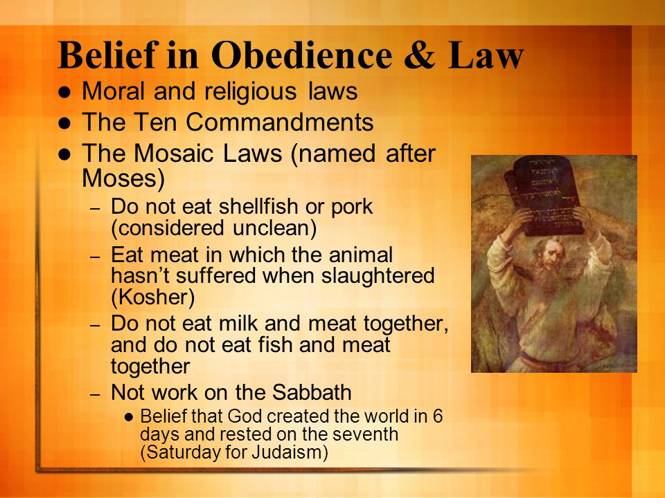 Belief in Obedience & Law Moral and religious laws The Ten Commandments The Mosaic Laws (named after Moses) – Do not eat shellfish or pork (considered unclean) – Eat meat in which the animal hasn't suffered when slaughtered (Kosher) – Do not eat milk and meat together, and do not eat fish and meat together – Not work on the Sabbath Belief that God created the world in 6 days and rested on the seventh (Saturday for Judaism)