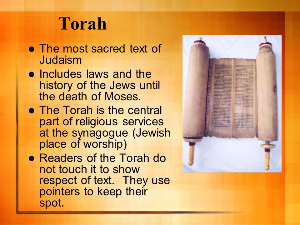 Torah The most sacred text of Judaism Includes laws and the history of the Jews until the death of Moses.