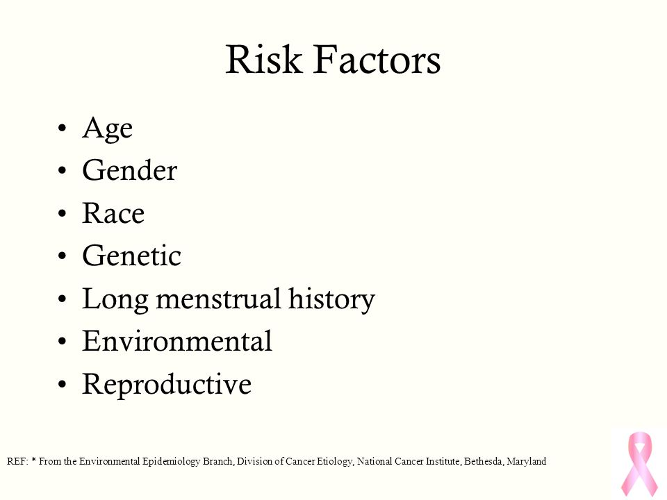 Risk Factors Age Gender Race Genetic Long menstrual history Environmental Reproductive REF: * From the Environmental Epidemiology Branch, Division of