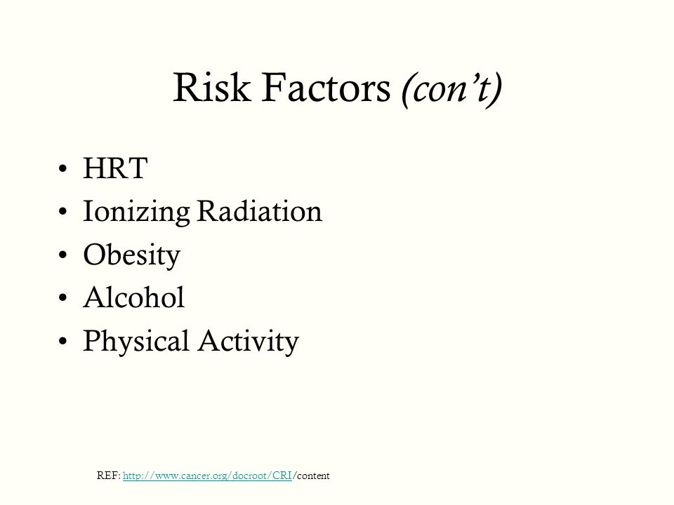 Risk Factors (con't) HRT Ionizing Radiation Obesity Alcohol Physical Activity REF: http://www.cancer.org/docroot/CRI/contenthttp://www.cancer.org/docroot/CRI