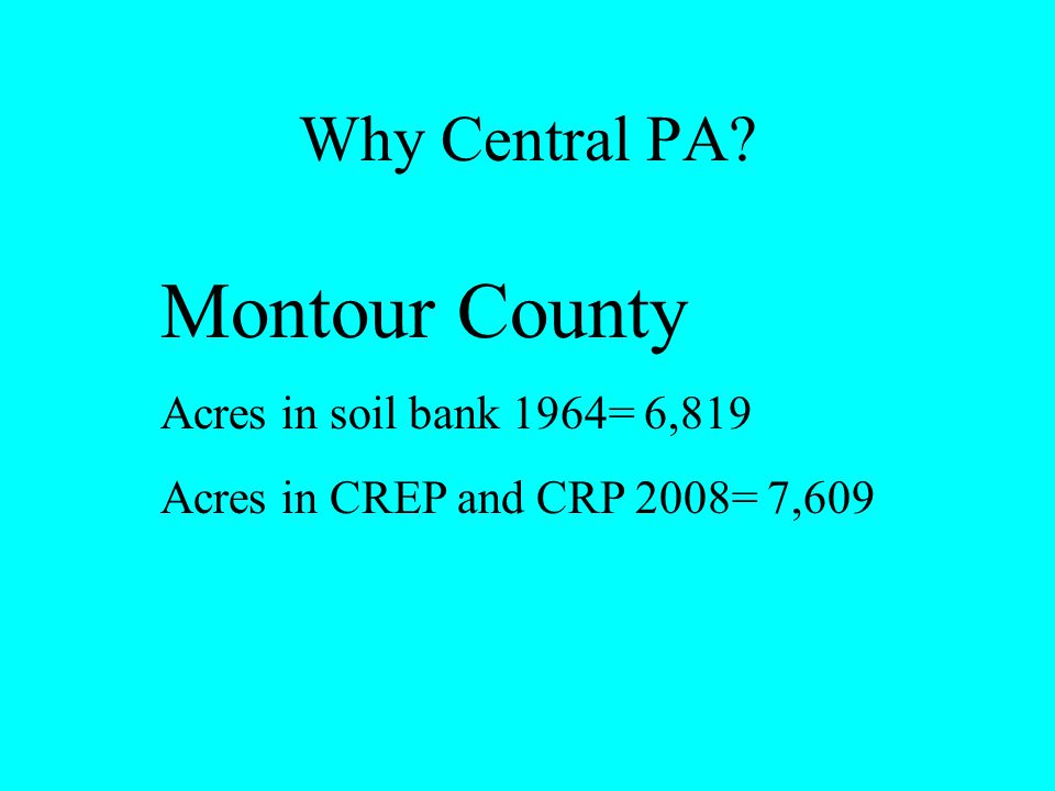 Why Central PA? Montour County Acres in soil bank 1964= 6,819 Acres in CREP and CRP 2008= 7,609