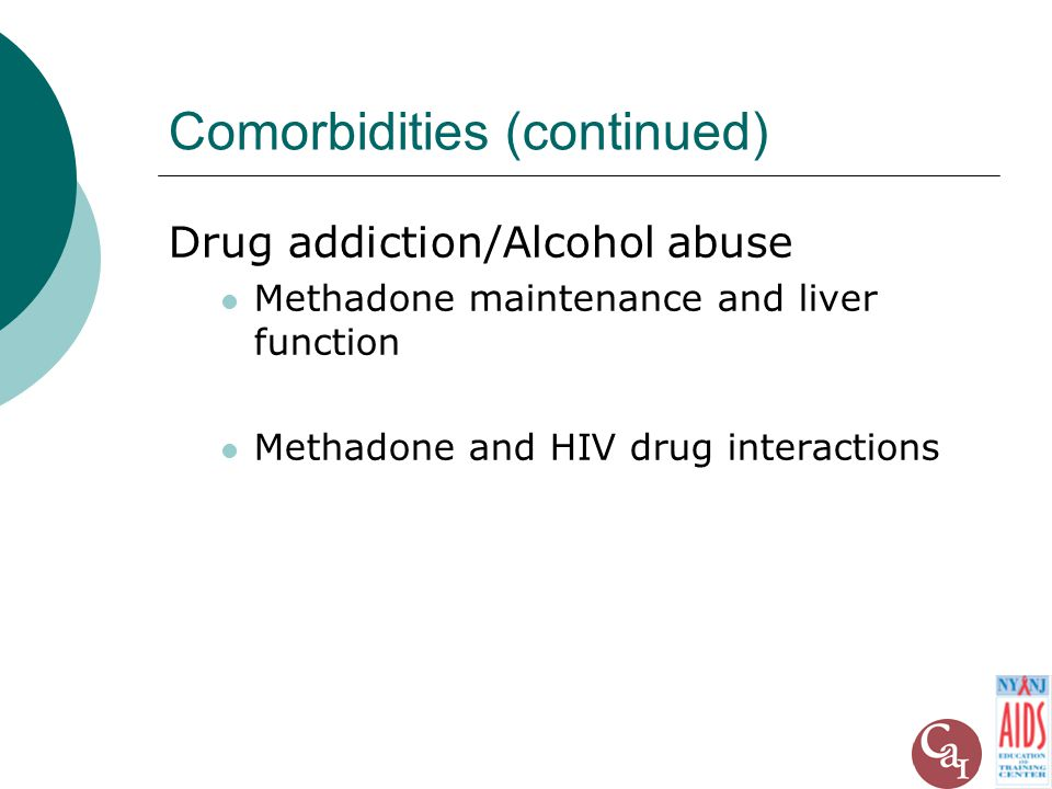 Comorbidities (continued) Drug addiction/Alcohol abuse Methadone maintenance and liver function Methadone and HIV drug interactions