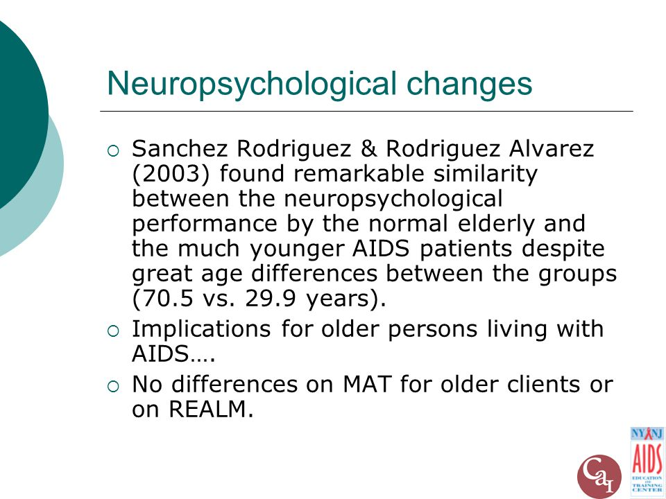 Neuropsychological changes  Sanchez Rodriguez & Rodriguez Alvarez (2003) found remarkable similarity between the neuropsychological performance by the normal elderly and the much younger AIDS patients despite great age differences between the groups (70.5 vs.
