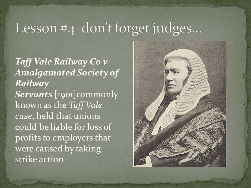 Taff Vale Railway Co v Amalgamated Society of Railway Servants [1901]commonly known as the Taff Vale case, held that unions could be liable for loss o