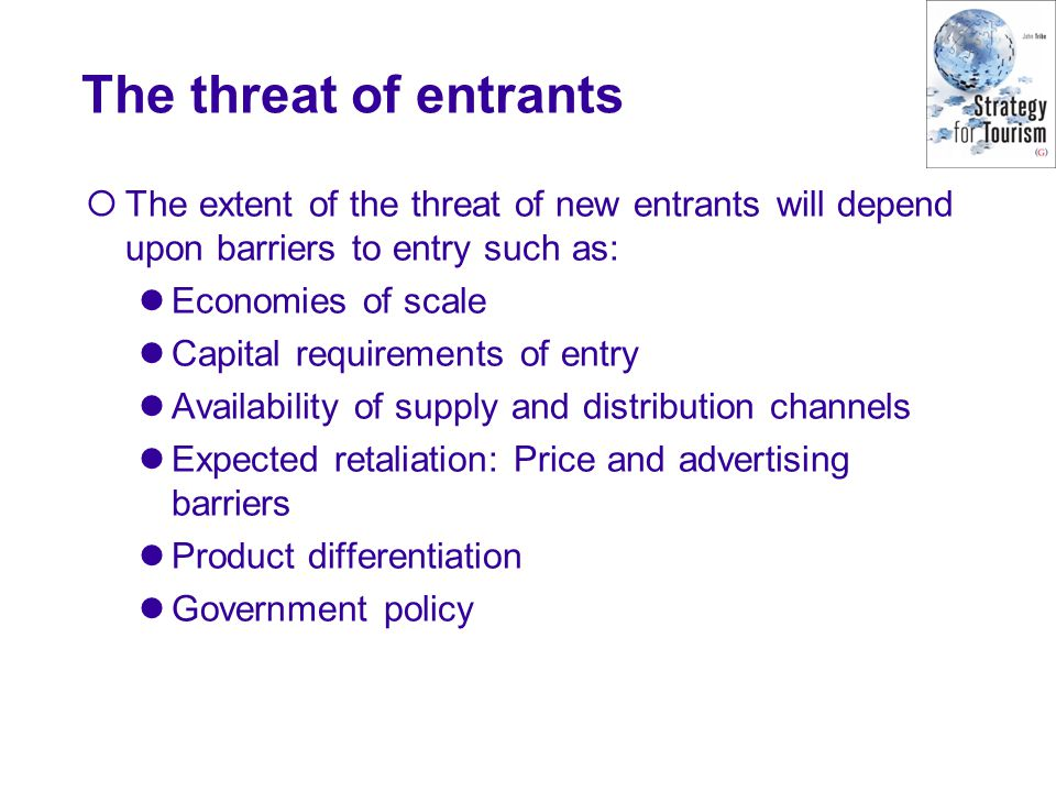 The threat of entrants  The extent of the threat of new entrants will depend upon barriers to entry such as: Economies of scale Capital requirements