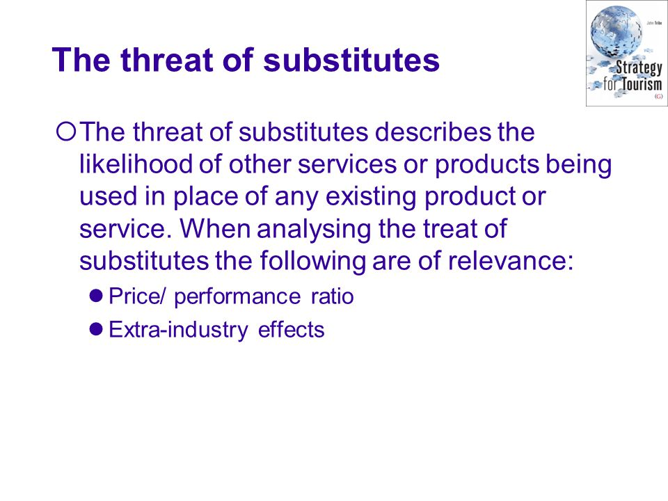 The threat of substitutes  The threat of substitutes describes the likelihood of other services or products being used in place of any existing produ