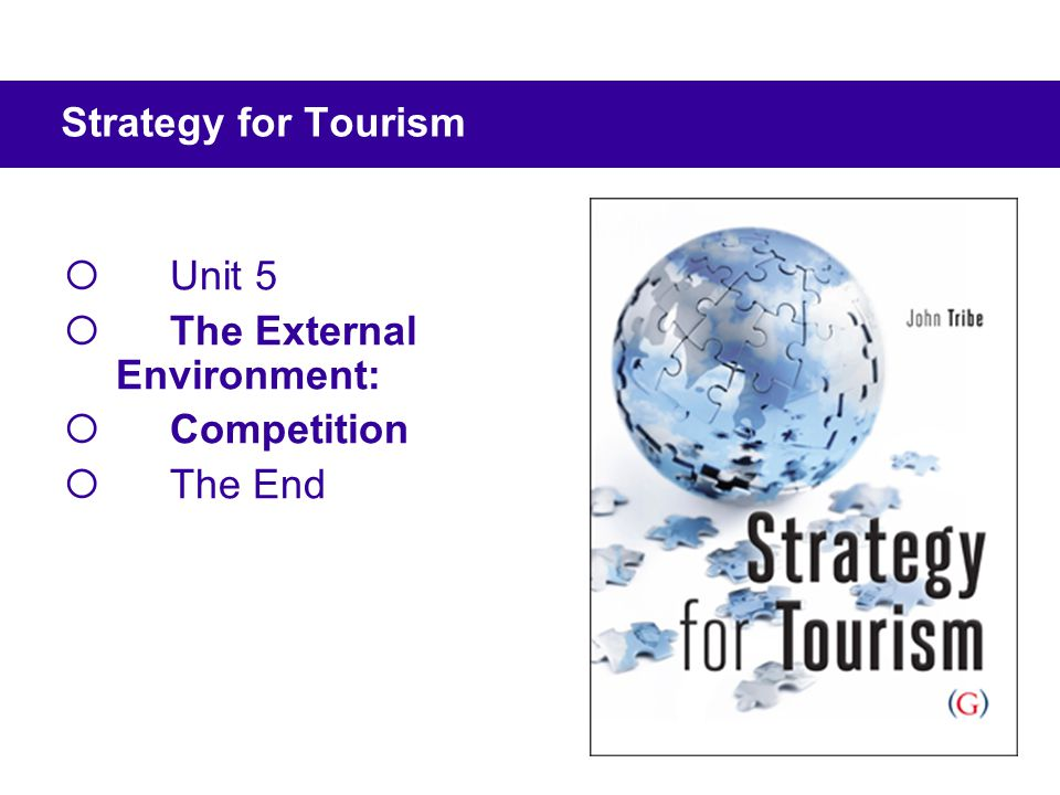  Unit 5  The External Environment:  Competition  The End Strategy for Tourism