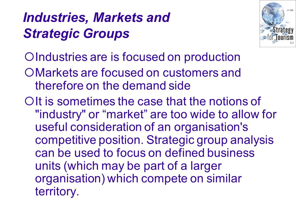 Industries, Markets and Strategic Groups  Industries are is focused on production  Markets are focused on customers and therefore on the demand side