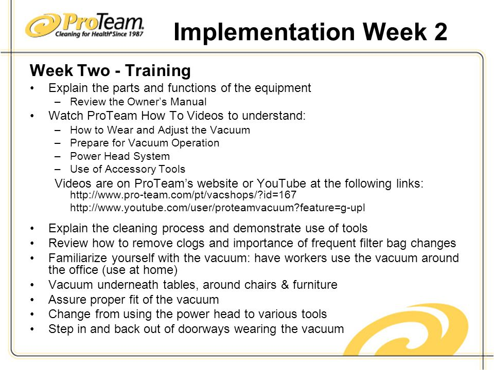 Implementation Week 2 Week Two - Training Explain the parts and functions of the equipment –Review the Owner's Manual Watch ProTeam How To Videos to understand: –How to Wear and Adjust the Vacuum –Prepare for Vacuum Operation –Power Head System –Use of Accessory Tools Videos are on ProTeam's website or YouTube at the following links: http://www.pro-team.com/pt/vacshops/ id=167 http://www.youtube.com/user/proteamvacuum feature=g-upl Explain the cleaning process and demonstrate use of tools Review how to remove clogs and importance of frequent filter bag changes Familiarize yourself with the vacuum: have workers use the vacuum around the office (use at home) Vacuum underneath tables, around chairs & furniture Assure proper fit of the vacuum Change from using the power head to various tools Step in and back out of doorways wearing the vacuum