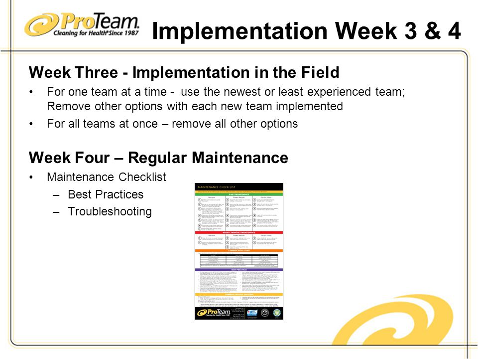 Implementation Week 3 & 4 Week Three - Implementation in the Field For one team at a time - use the newest or least experienced team; Remove other options with each new team implemented For all teams at once – remove all other options Week Four – Regular Maintenance Maintenance Checklist –Best Practices –Troubleshooting