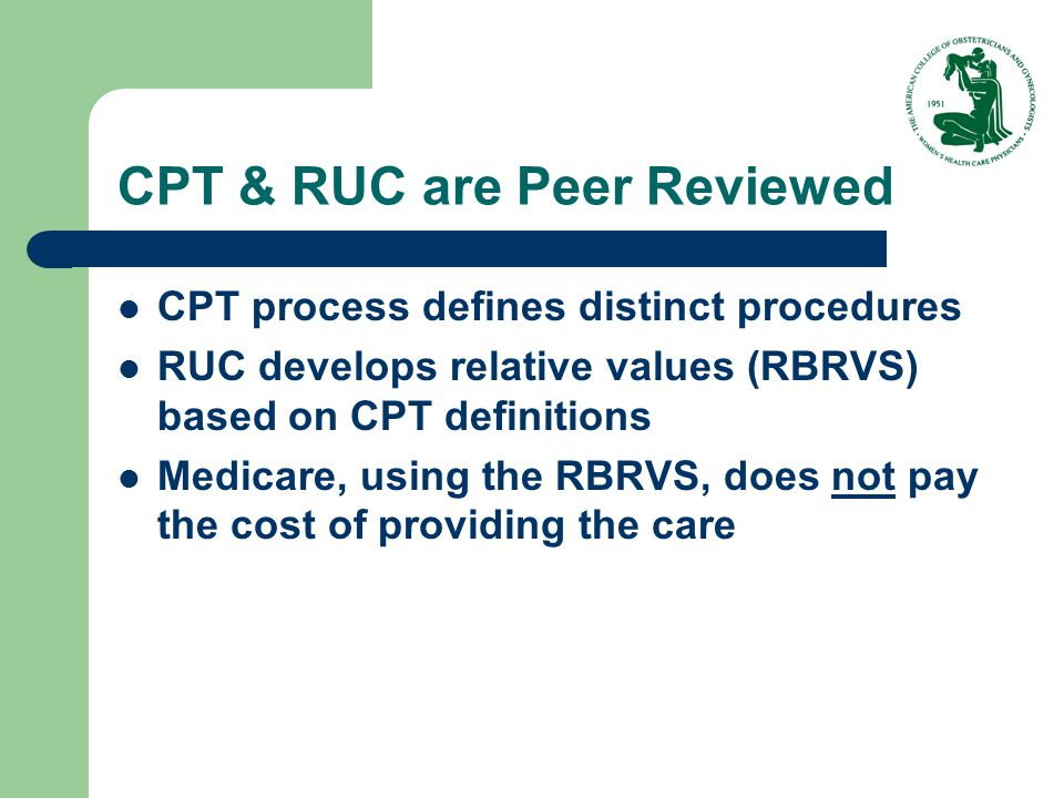 CPT & RUC are Peer Reviewed CPT process defines distinct procedures RUC develops relative values (RBRVS) based on CPT definitions Medicare, using the