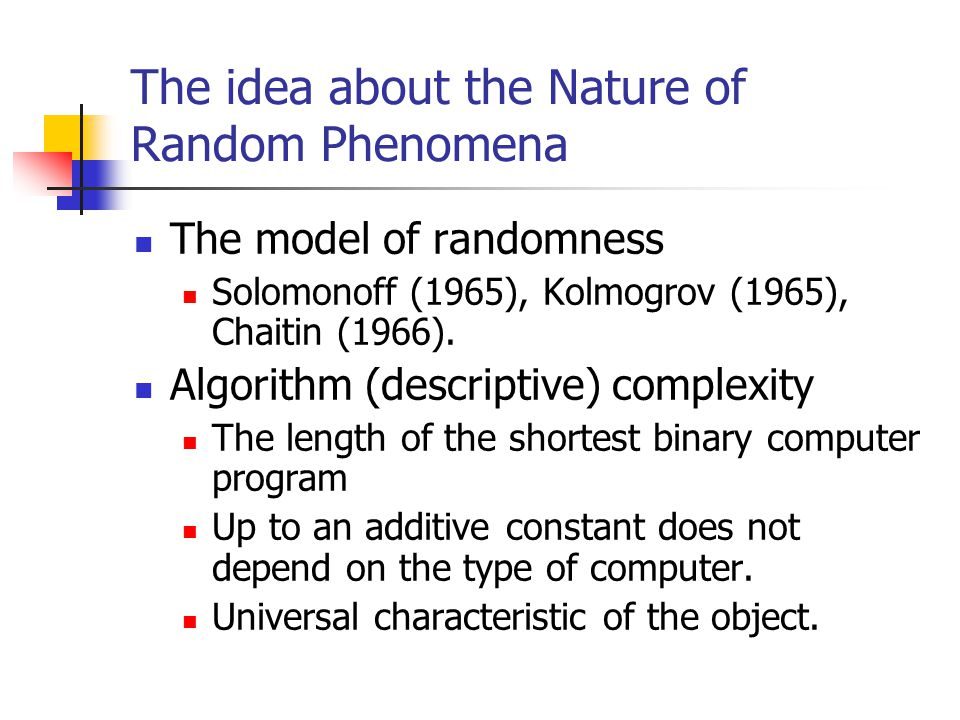 The idea about the Nature of Random Phenomena The model of randomness Solomonoff (1965), Kolmogrov (1965), Chaitin (1966).