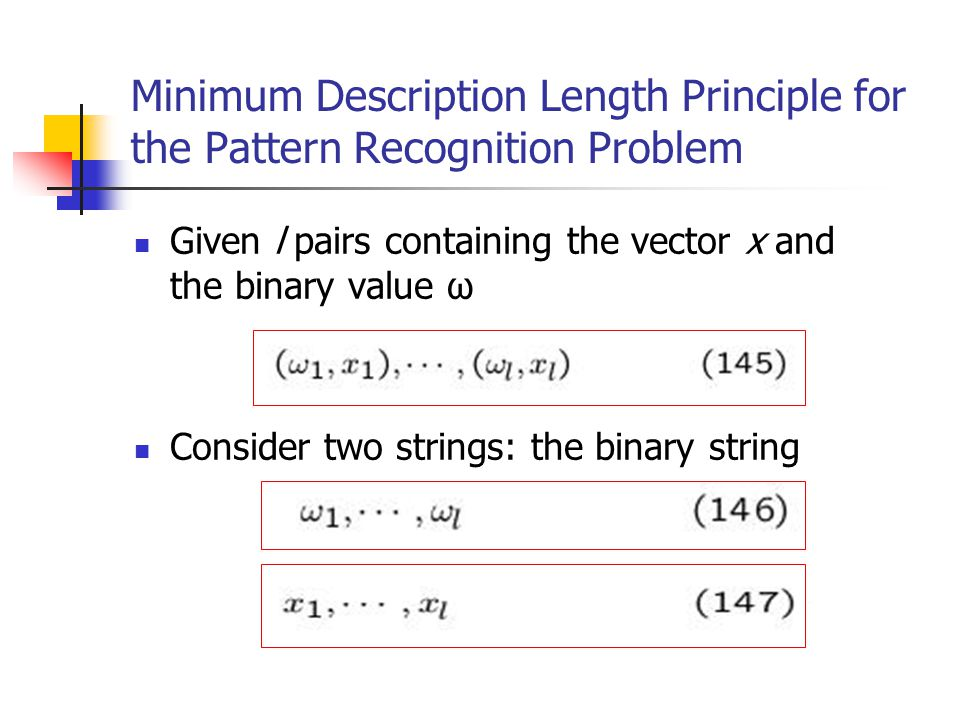 Minimum Description Length Principle for the Pattern Recognition Problem Given l pairs containing the vector x and the binary value ω Consider two strings: the binary string