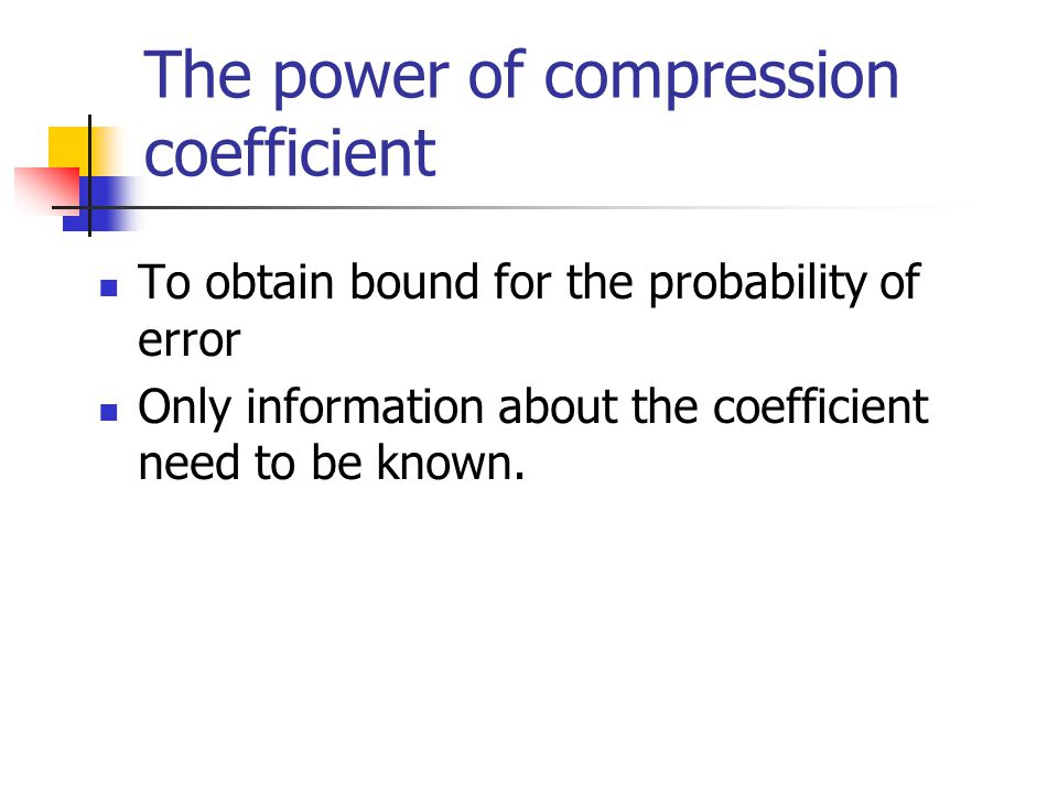 The power of compression coefficient To obtain bound for the probability of error Only information about the coefficient need to be known.
