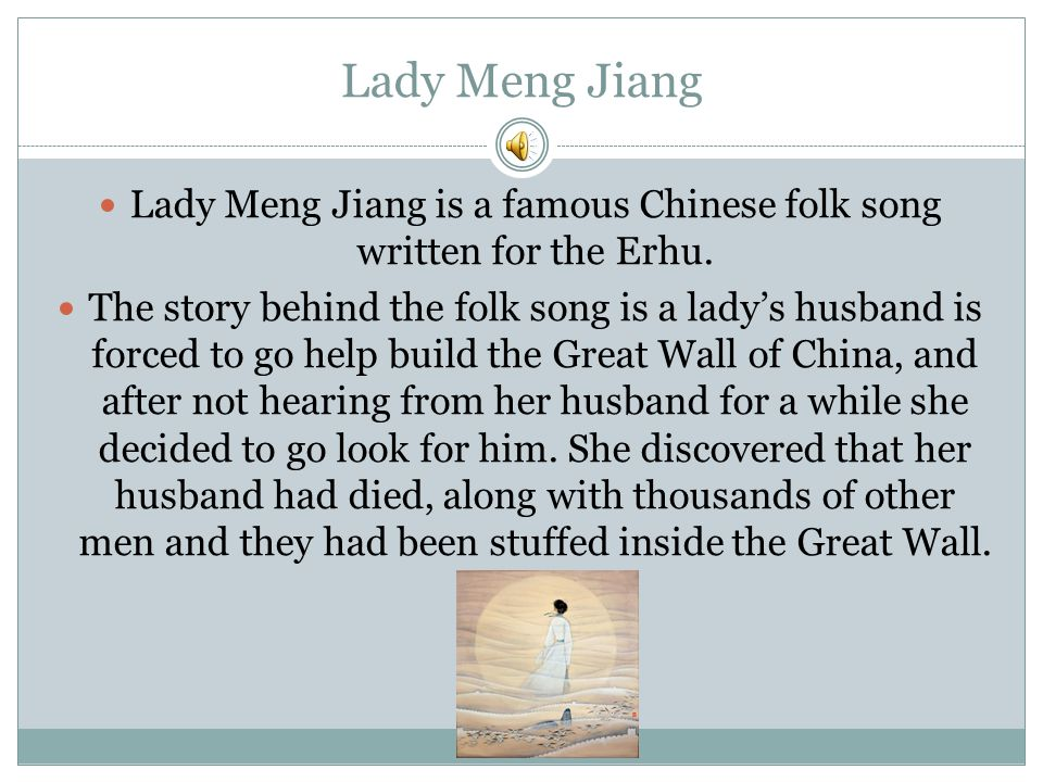 Lady Meng Jiang Lady Meng Jiang is a famous Chinese folk song written for the Erhu. The story behind the folk song is a lady's husband is forced to go