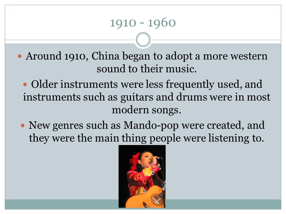 1910 - 1960 Around 1910, China began to adopt a more western sound to their music. Older instruments were less frequently used, and instruments such a
