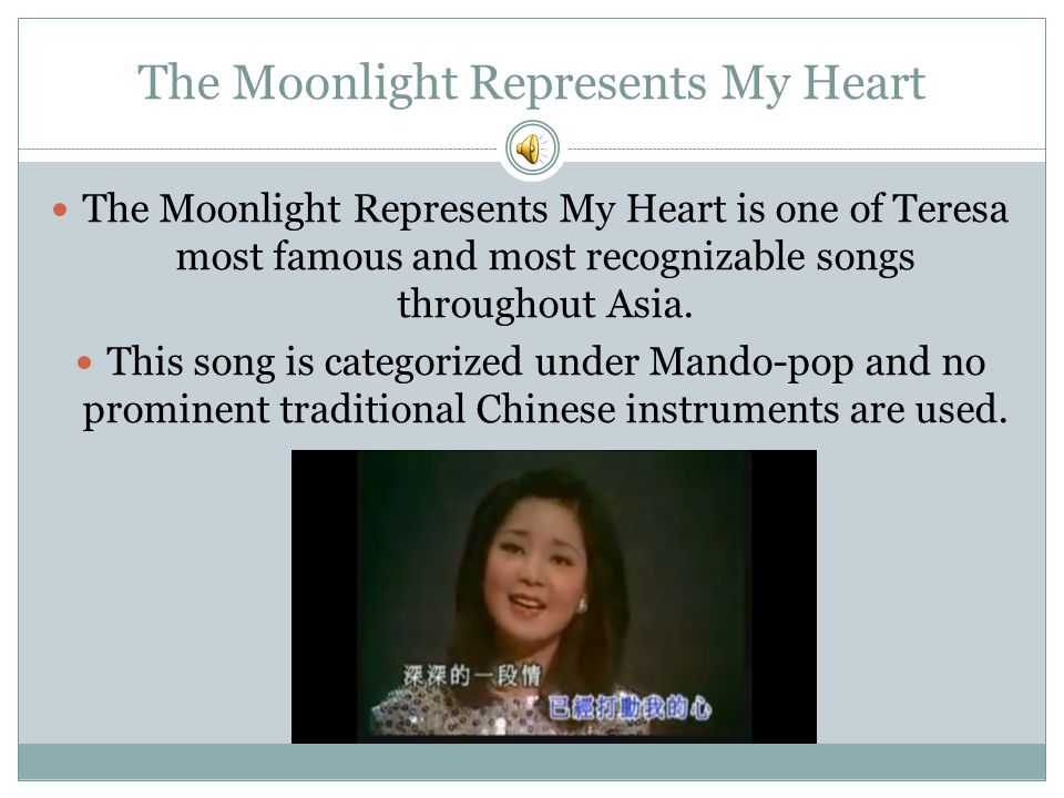 The Moonlight Represents My Heart The Moonlight Represents My Heart is one of Teresa most famous and most recognizable songs throughout Asia. This son