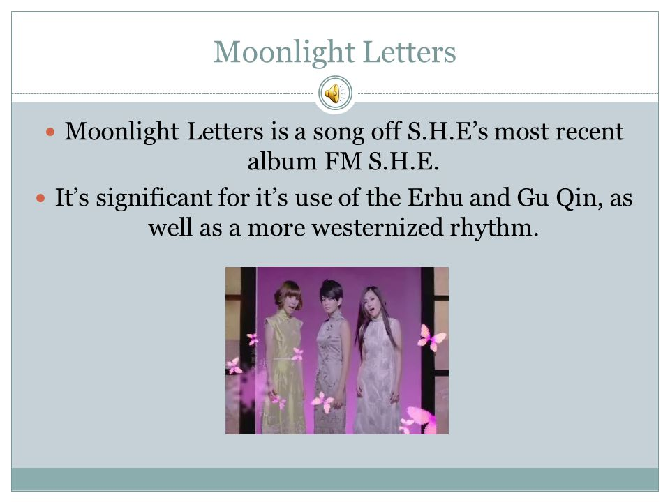Moonlight Letters Moonlight Letters is a song off S.H.E's most recent album FM S.H.E. It's significant for it's use of the Erhu and Gu Qin, as well as