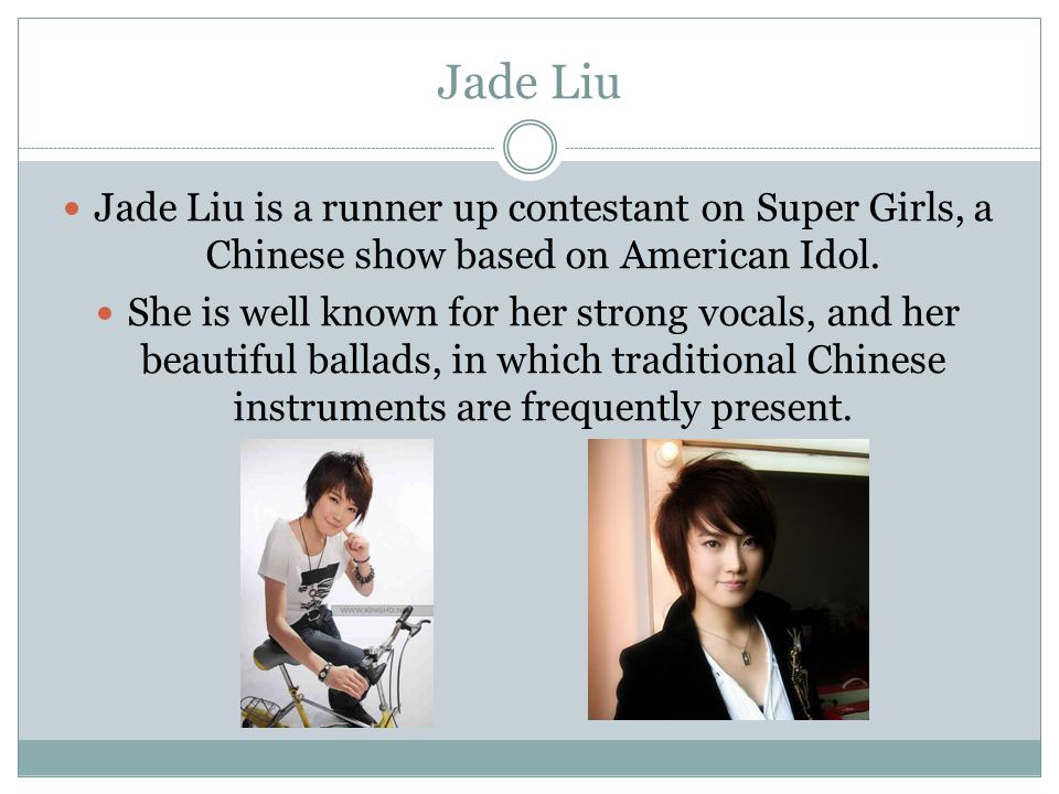 Jade Liu Jade Liu is a runner up contestant on Super Girls, a Chinese show based on American Idol. She is well known for her strong vocals, and her be