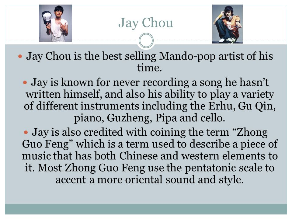 Jay Chou Jay Chou is the best selling Mando-pop artist of his time. Jay is known for never recording a song he hasn't written himself, and also his ab