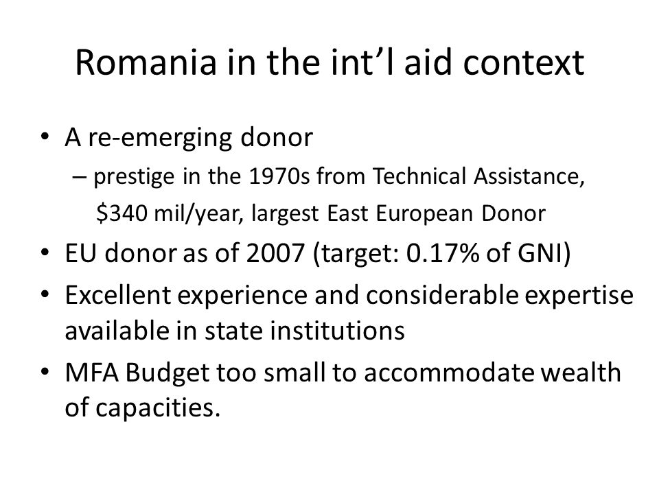 Romania in the int'l aid context A re-emerging donor – prestige in the 1970s from Technical Assistance, $340 mil/year, largest East European Donor EU donor as of 2007 (target: 0.17% of GNI) Excellent experience and considerable expertise available in state institutions MFA Budget too small to accommodate wealth of capacities.