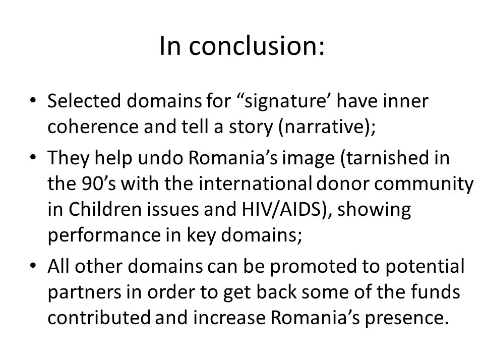 In conclusion: Selected domains for signature' have inner coherence and tell a story (narrative); They help undo Romania's image (tarnished in the 90's with the international donor community in Children issues and HIV/AIDS), showing performance in key domains; All other domains can be promoted to potential partners in order to get back some of the funds contributed and increase Romania's presence.