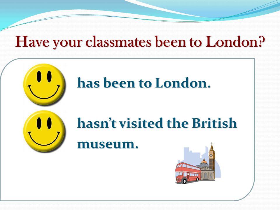 Have your classmates been to London.has been to London.