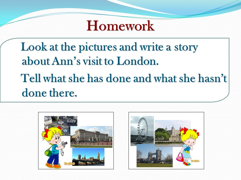 Homework Look at the pictures and write a story about Ann's visit to London.