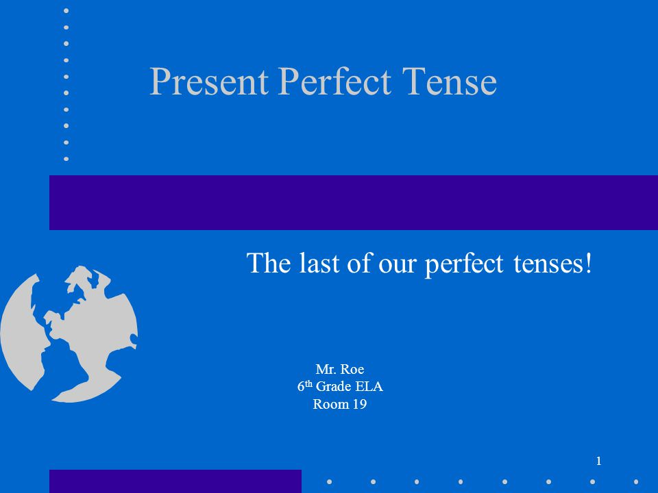 1 Present Perfect Tense The last of our perfect tenses! Mr. Roe 6 th Grade ELA Room 19