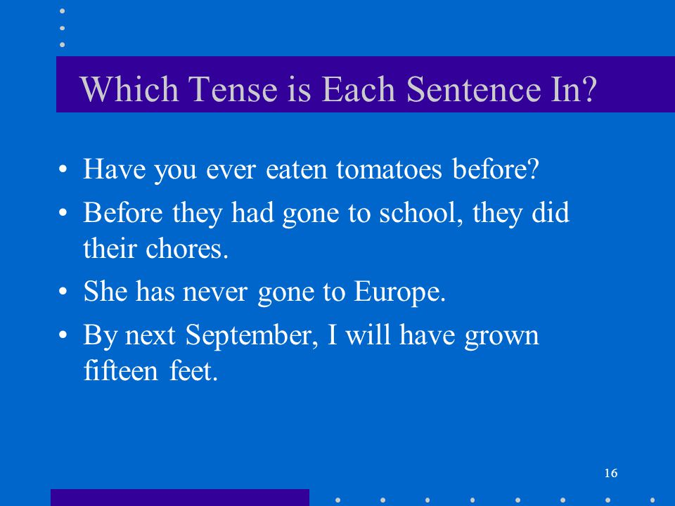 16 Which Tense is Each Sentence In.Have you ever eaten tomatoes before.