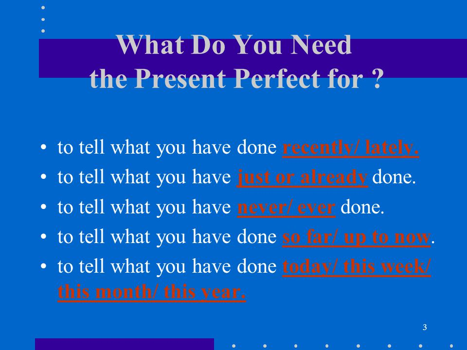 3 What Do You Need the Present Perfect for .to tell what you have done recently/ lately.