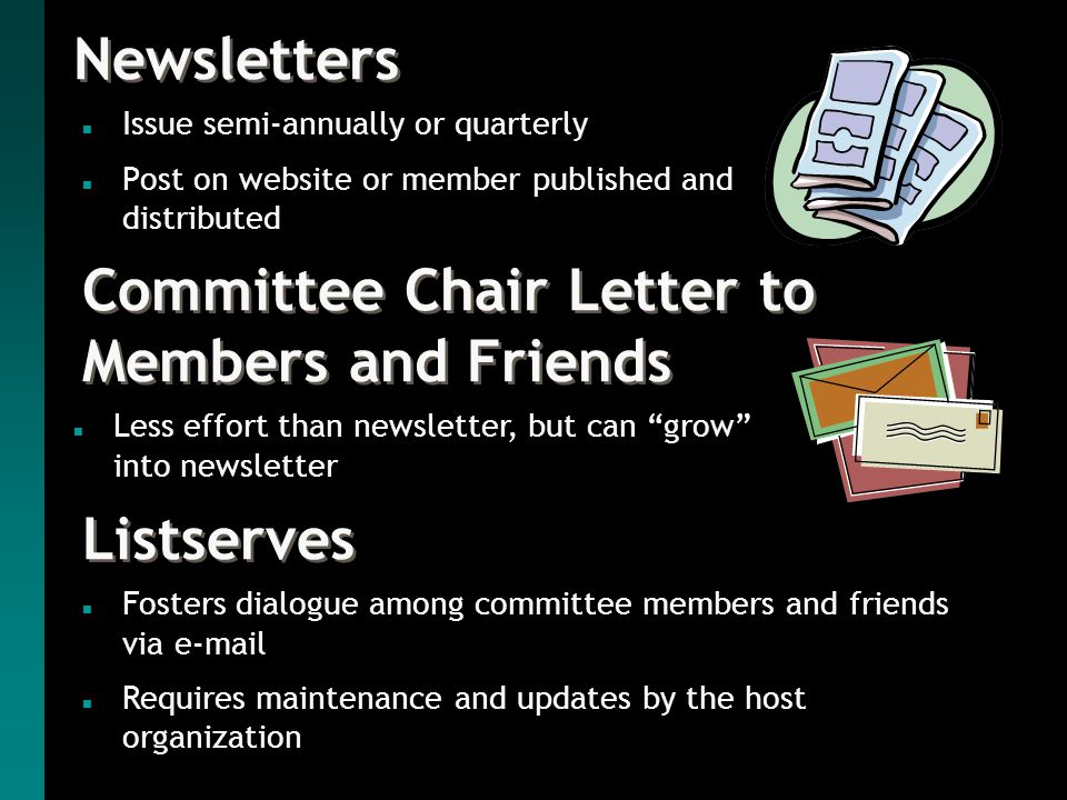 Newsletters n Issue semi-annually or quarterly n Post on website or member published and distributed Listserves Committee Chair Letter to Members and Friends n Less effort than newsletter, but can grow into newsletter n Fosters dialogue among committee members and friends via e-mail n Requires maintenance and updates by the host organization