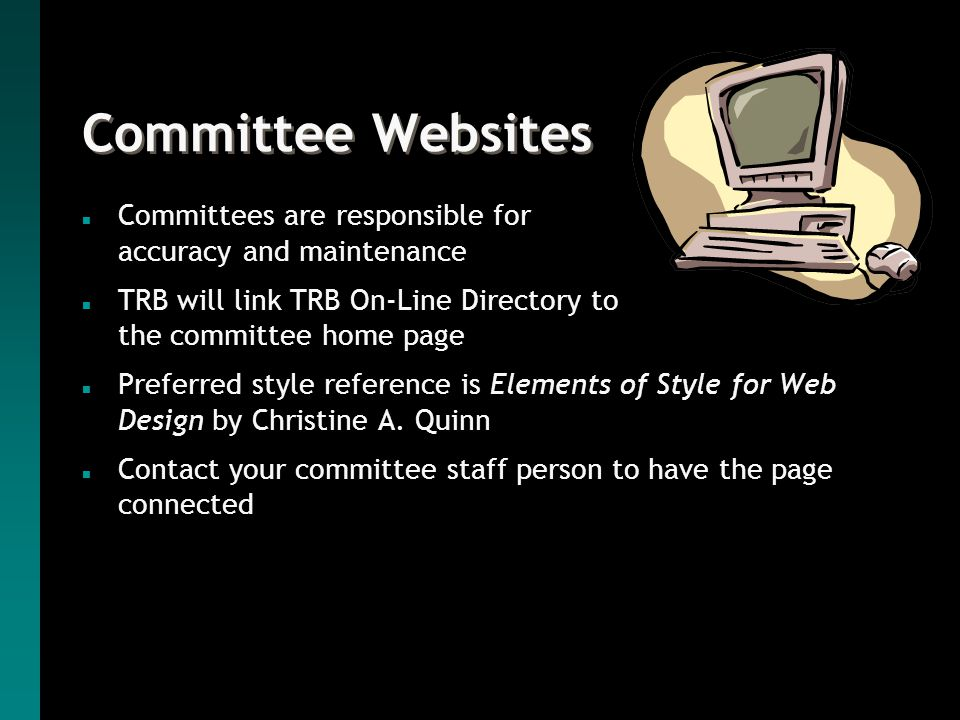 Committee Websites n Committees are responsible for accuracy and maintenance n TRB will link TRB On-Line Directory to the committee home page n Preferred style reference is Elements of Style for Web Design by Christine A.