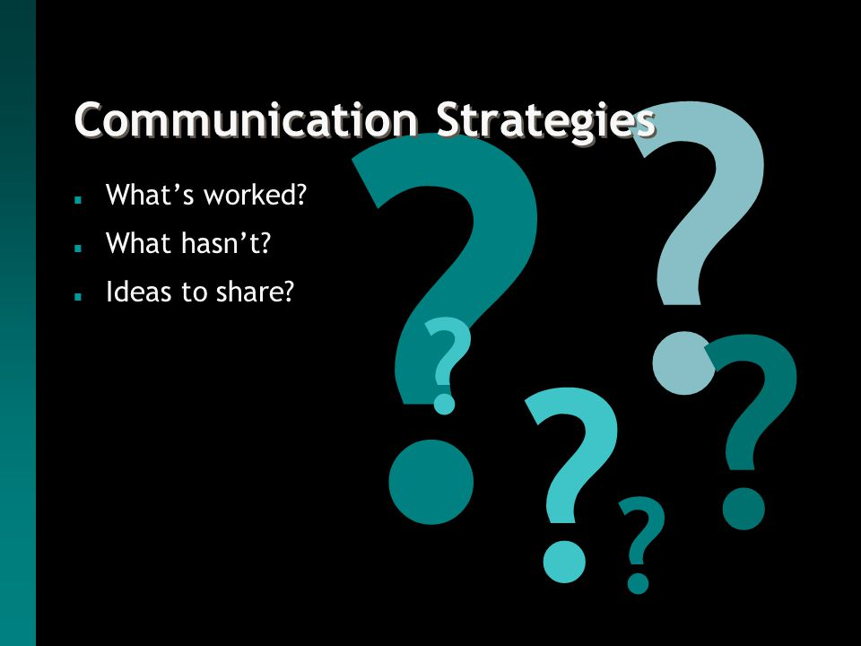Communication Strategies n What's worked n What hasn't n Ideas to share