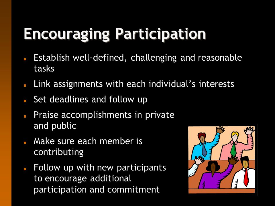 Encouraging Participation n Establish well-defined, challenging and reasonable tasks n Link assignments with each individual's interests n Set deadlines and follow up n Praise accomplishments in private and public n Make sure each member is contributing n Follow up with new participants to encourage additional participation and commitment