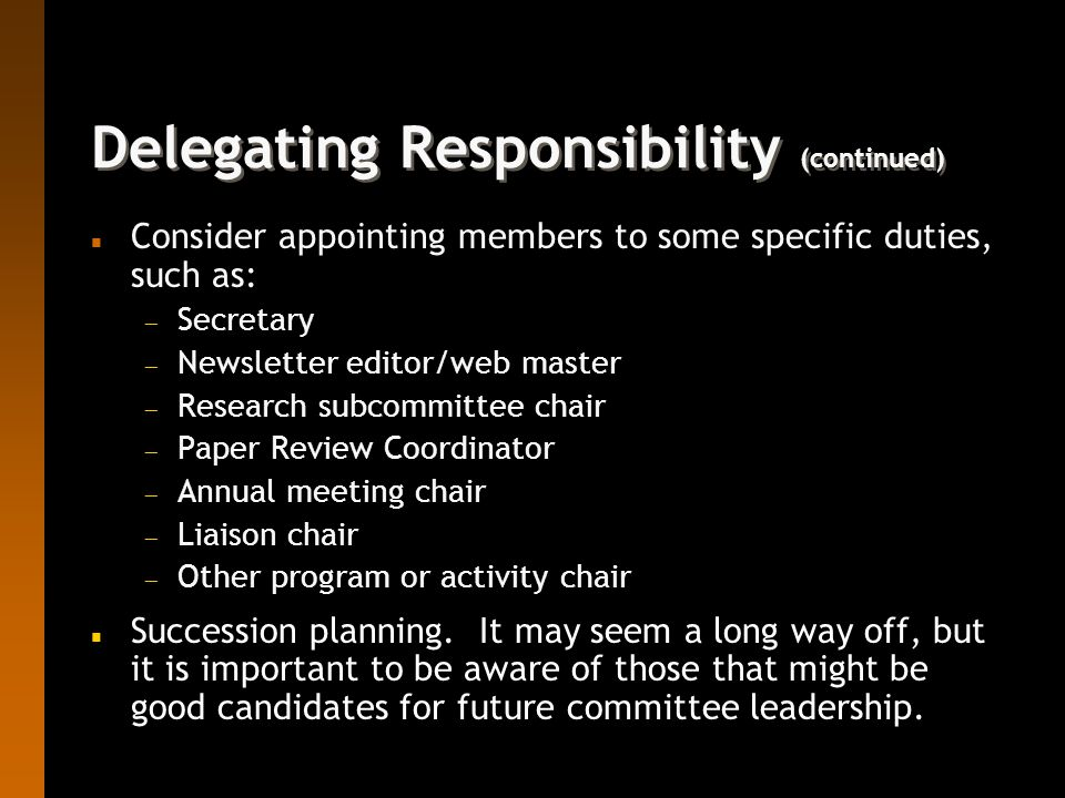Delegating Responsibility (continued) n Consider appointing members to some specific duties, such as:  Secretary  Newsletter editor/web master  Research subcommittee chair  Paper Review Coordinator  Annual meeting chair  Liaison chair  Other program or activity chair n Succession planning.