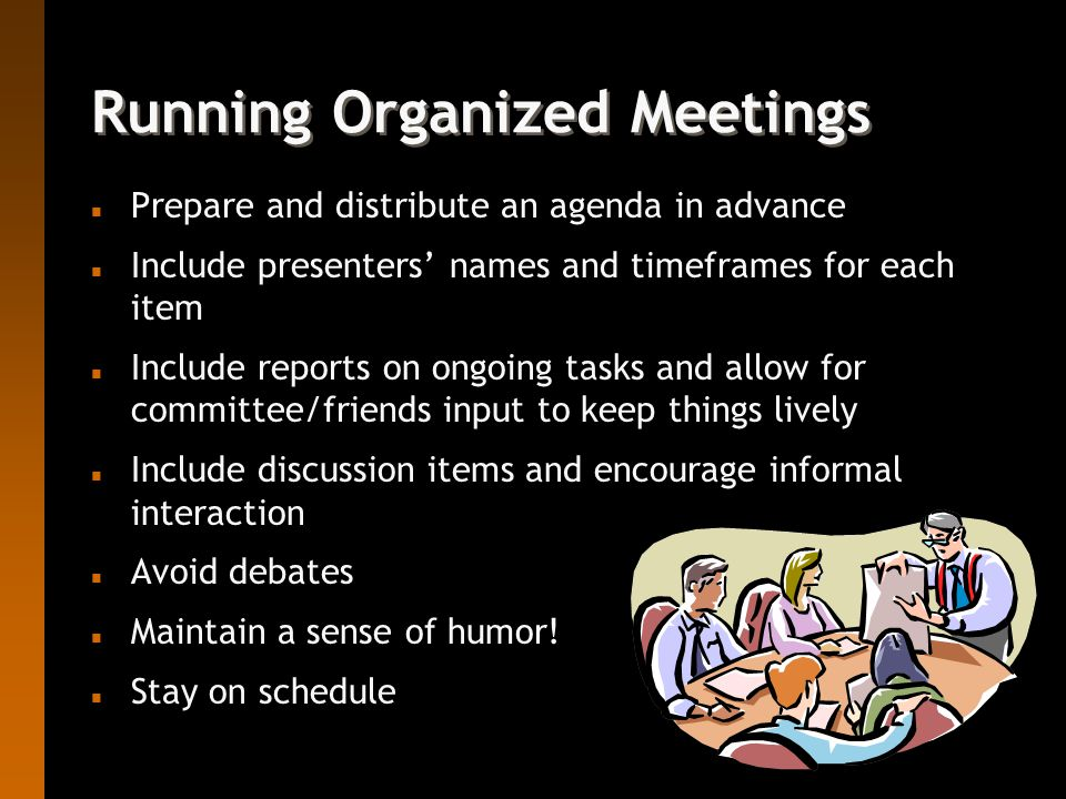 Running Organized Meetings n Prepare and distribute an agenda in advance n Include presenters' names and timeframes for each item n Include reports on ongoing tasks and allow for committee/friends input to keep things lively n Include discussion items and encourage informal interaction n Avoid debates n Maintain a sense of humor.