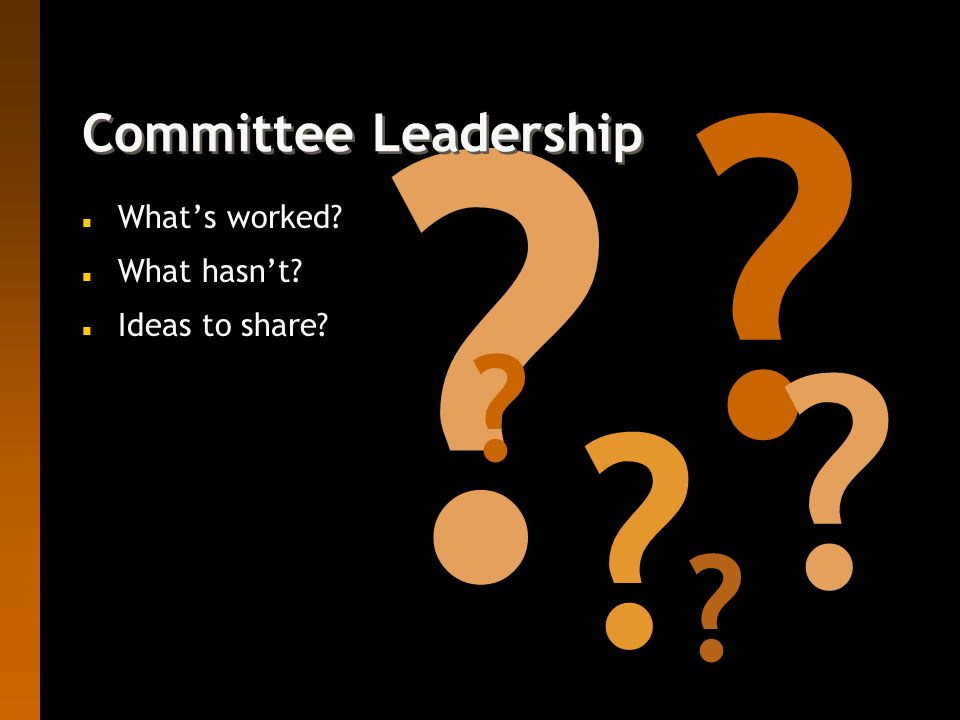 Committee Leadership n What's worked n What hasn't n Ideas to share