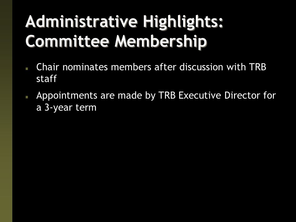 Administrative Highlights: Committee Membership n Chair nominates members after discussion with TRB staff n Appointments are made by TRB Executive Director for a 3-year term
