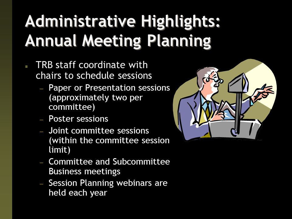 Administrative Highlights: Annual Meeting Planning n TRB staff coordinate with chairs to schedule sessions  Paper or Presentation sessions (approximately two per committee)  Poster sessions  Joint committee sessions (within the committee session limit)  Committee and Subcommittee Business meetings  Session Planning webinars are held each year