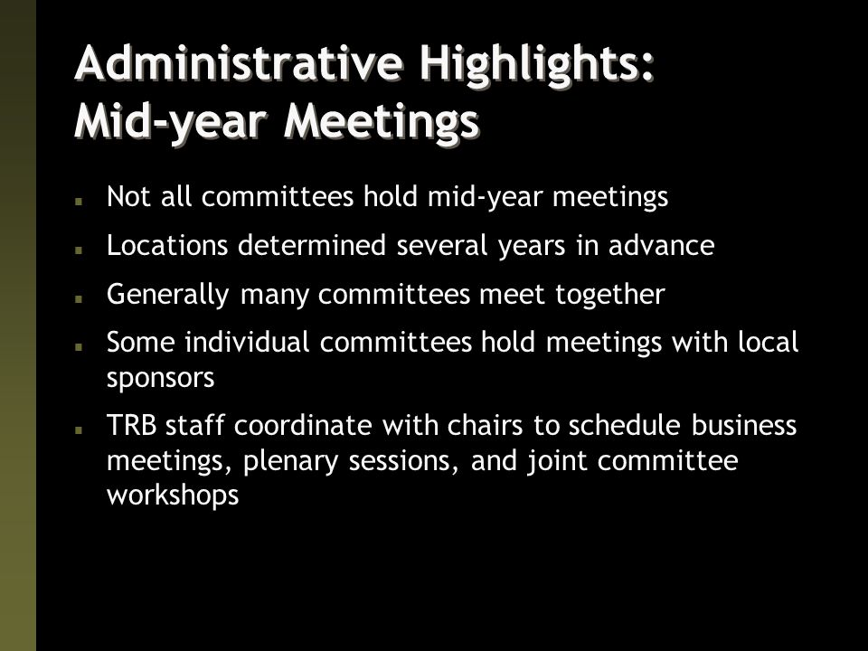 Administrative Highlights: Mid-year Meetings n Not all committees hold mid-year meetings n Locations determined several years in advance n Generally many committees meet together n Some individual committees hold meetings with local sponsors n TRB staff coordinate with chairs to schedule business meetings, plenary sessions, and joint committee workshops