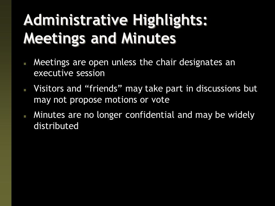 Administrative Highlights: Meetings and Minutes n Meetings are open unless the chair designates an executive session n Visitors and friends may take part in discussions but may not propose motions or vote n Minutes are no longer confidential and may be widely distributed