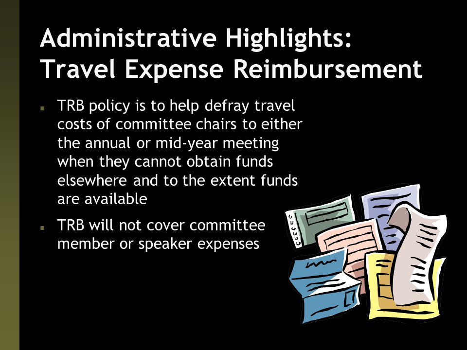 Administrative Highlights: Travel Expense Reimbursement n TRB policy is to help defray travel costs of committee chairs to either the annual or mid-year meeting when they cannot obtain funds elsewhere and to the extent funds are available n TRB will not cover committee member or speaker expenses