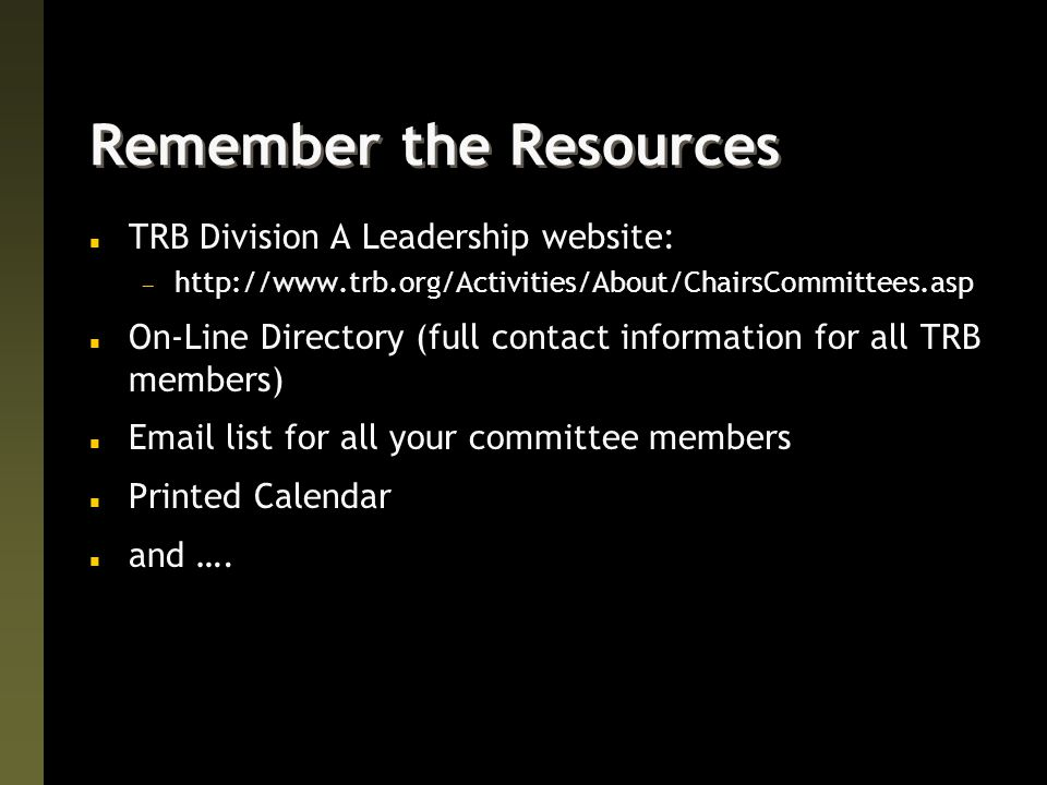 Remember the Resources n TRB Division A Leadership website:  http://www.trb.org/Activities/About/ChairsCommittees.asp n On-Line Directory (full contact information for all TRB members) n Email list for all your committee members n Printed Calendar n and ….