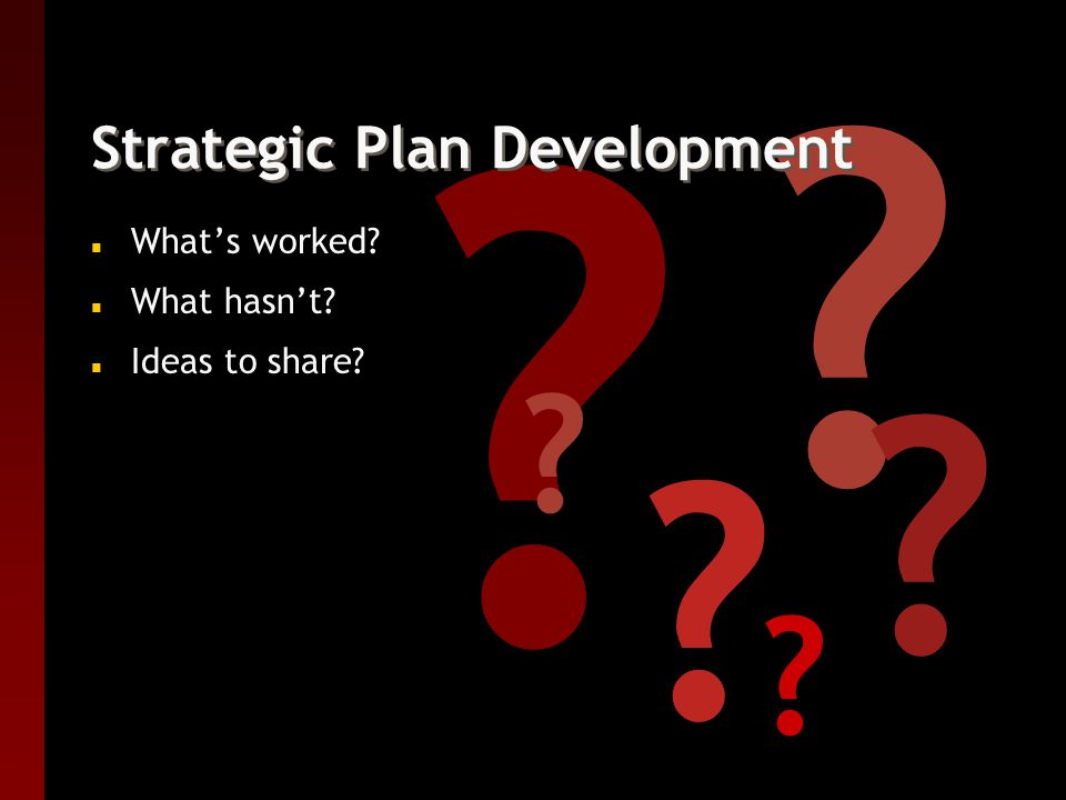 Strategic Plan Development n What's worked n What hasn't n Ideas to share