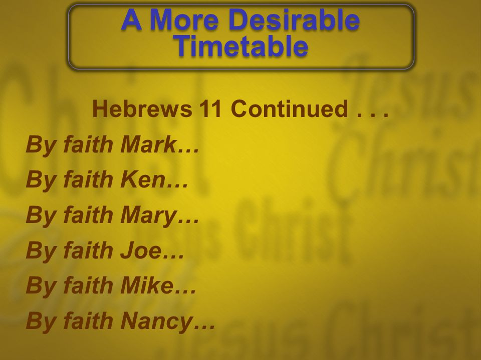Hebrews 11 Continued... By faith Mark… By faith Ken… By faith Mary… By faith Joe… By faith Mike… By faith Nancy… A More Desirable Timetable A More Des
