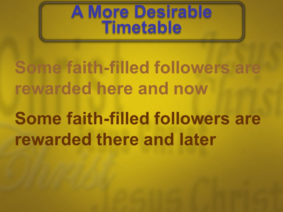 Some faith-filled followers are rewarded here and now Some faith-filled followers are rewarded there and later A More Desirable Timetable A More Desir