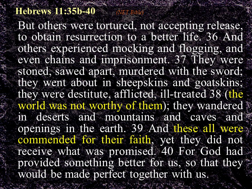Hebrews 11:35b-40 (NET Bible) But others were tortured, not accepting release, to obtain resurrection to a better life. 36 And others experienced mock
